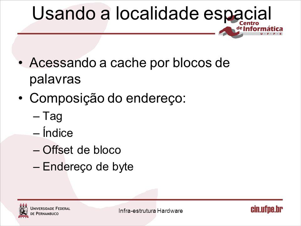 Usando a localidade espacial Acessando a cache por blocos de palavras Composição do endereço: –Tag –Índice –Offset de bloco –Endereço de byte Infra-es