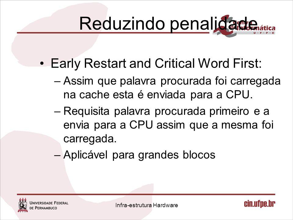 Reduzindo penalidade Early Restart and Critical Word First: –Assim que palavra procurada foi carregada na cache esta é enviada para a CPU. –Requisita