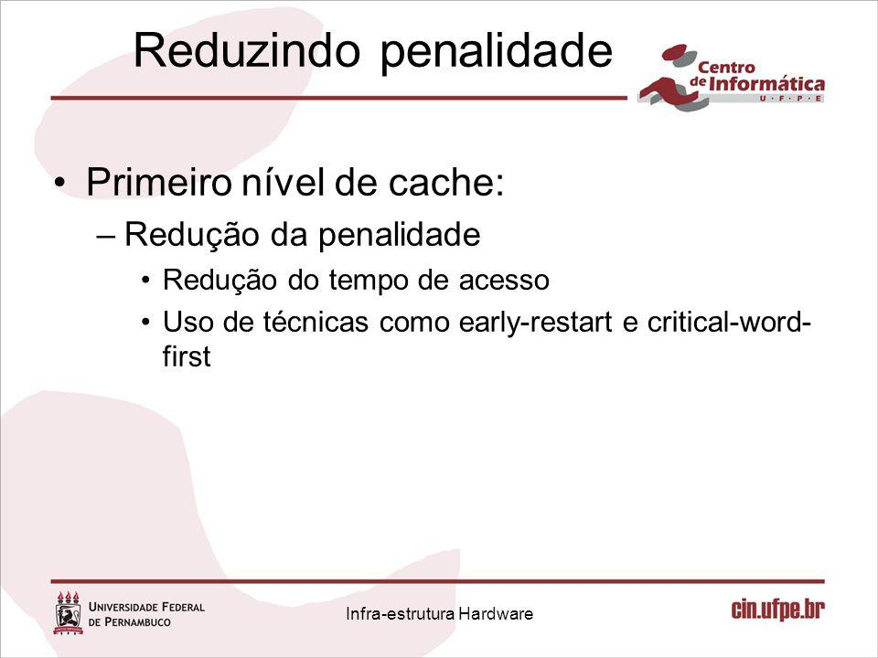 Reduzindo penalidade Primeiro nível de cache: –Redução da penalidade Redução do tempo de acesso Uso de técnicas como early-restart e critical-word- fi