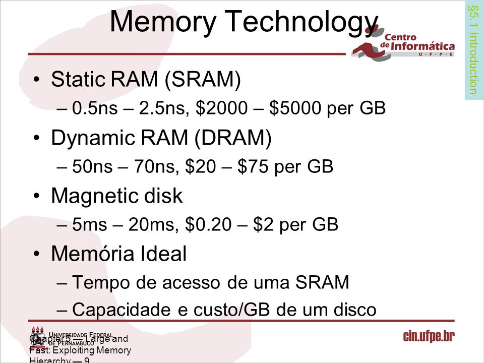 Chapter 5 — Large and Fast: Exploiting Memory Hierarchy — 9 Memory Technology Static RAM (SRAM) –0.5ns – 2.5ns, $2000 – $5000 per GB Dynamic RAM (DRAM