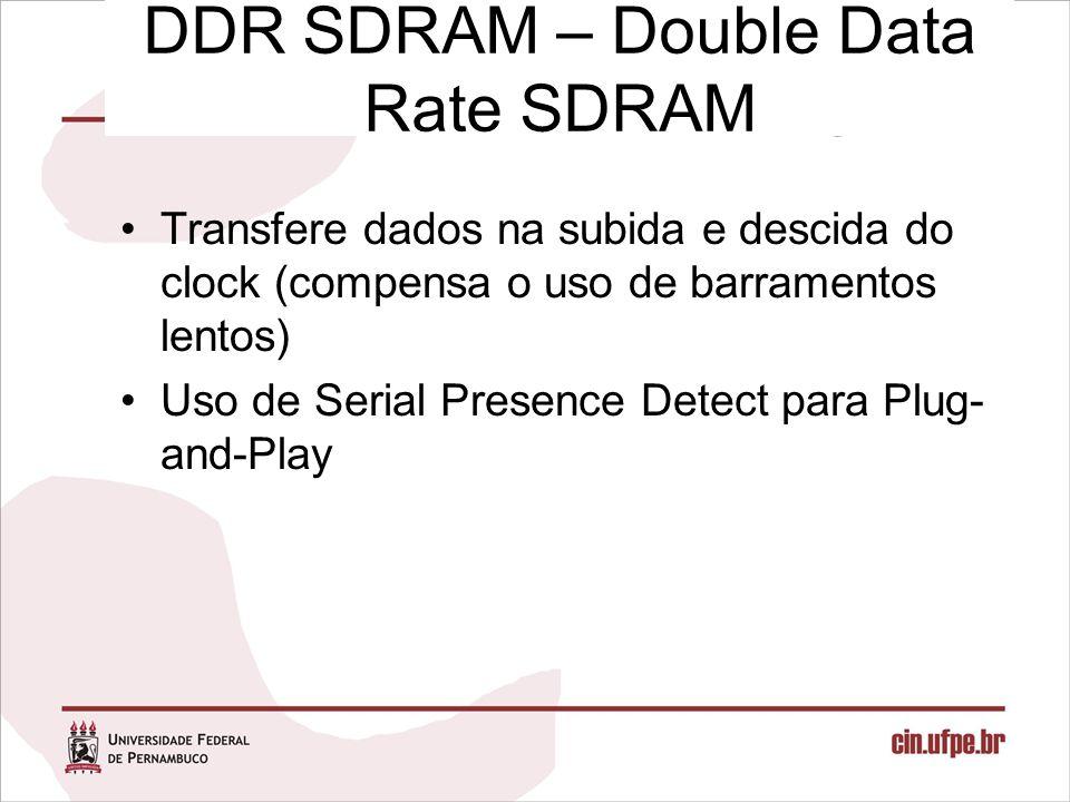 DDR SDRAM – Double Data Rate SDRAM Transfere dados na subida e descida do clock (compensa o uso de barramentos lentos) Uso de Serial Presence Detect p