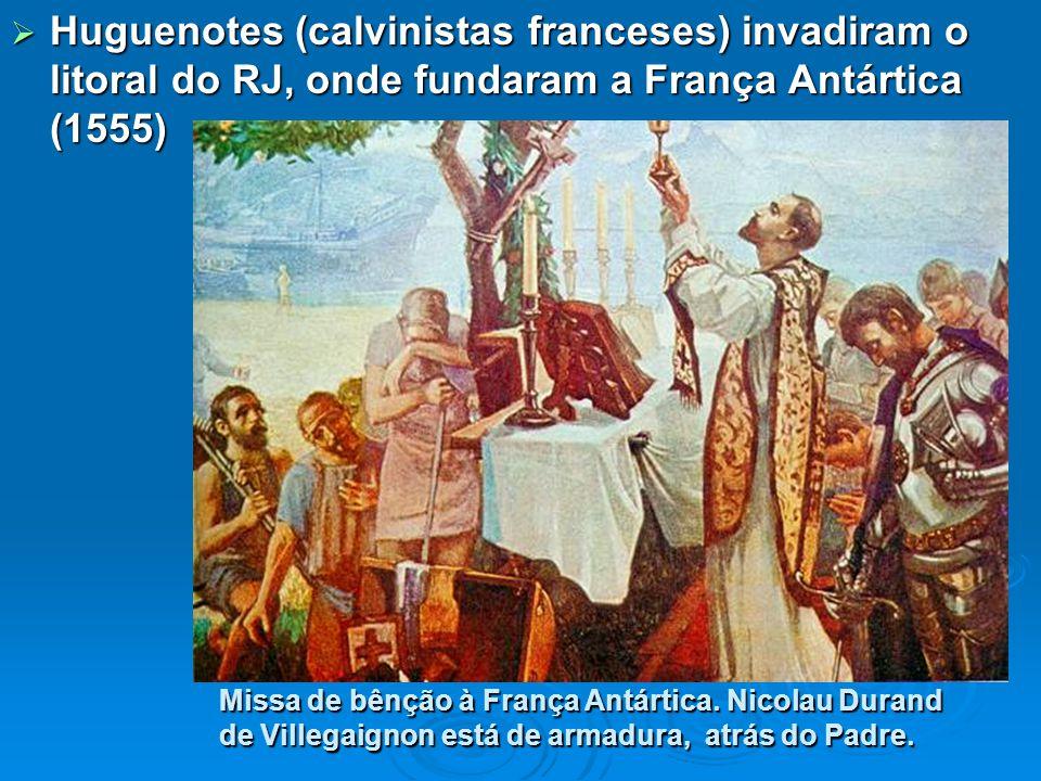 Huguenotes (calvinistas franceses) invadiram o litoral do RJ, onde fundaram a França Antártica (1555) Missa de bênção à França Antártica.