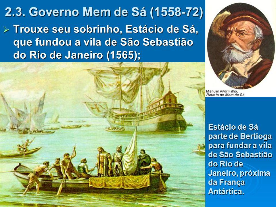 2.3. Governo Mem de Sá (1558-72)  Trouxe seu sobrinho, Estácio de Sá, que fundou a vila de São Sebastião do Rio de Janeiro (1565); Estácio de Sá part
