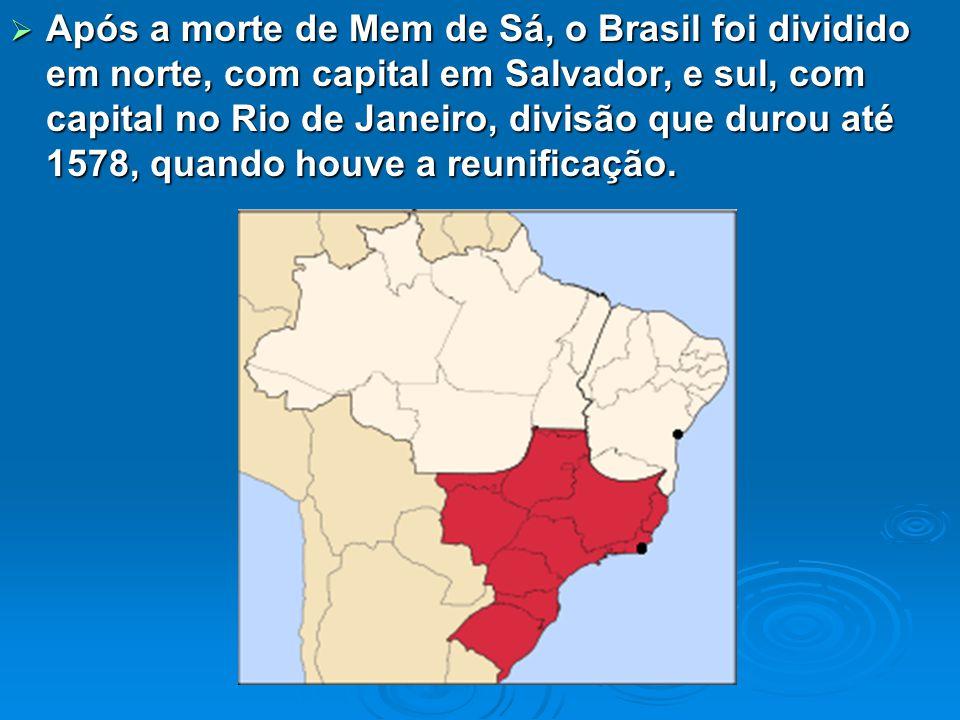  Após a morte de Mem de Sá, o Brasil foi dividido em norte, com capital em Salvador, e sul, com capital no Rio de Janeiro, divisão que durou até 1578, quando houve a reunificação.