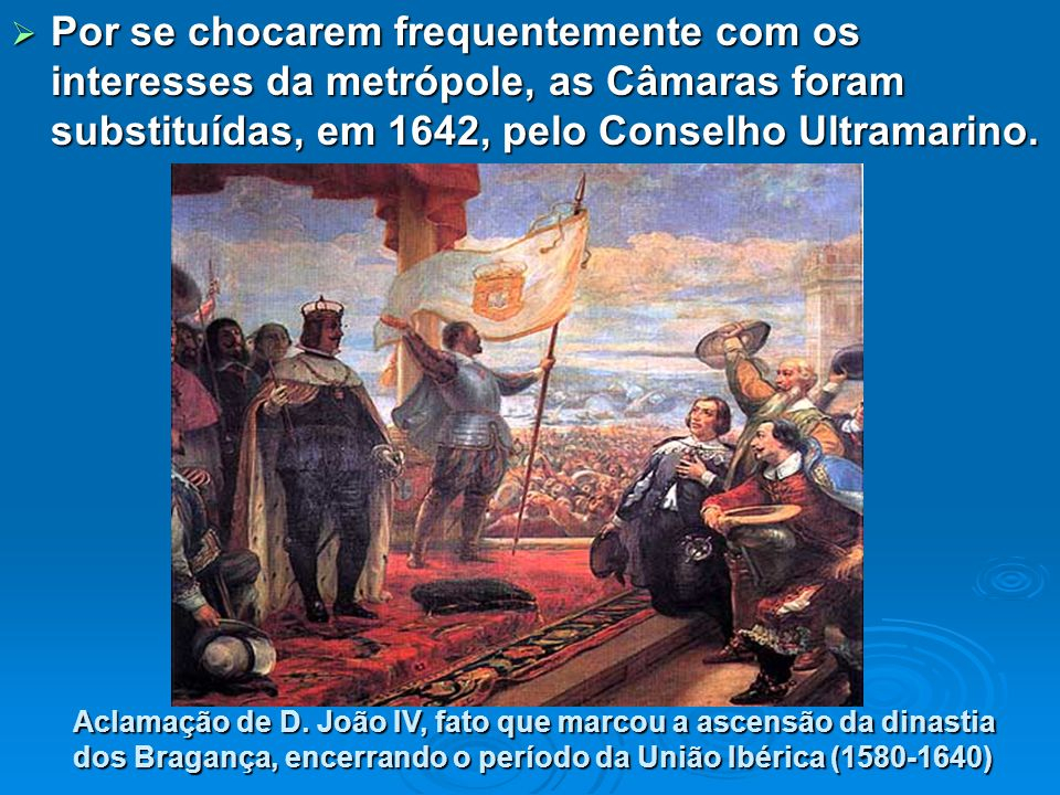  Por se chocarem frequentemente com os interesses da metrópole, as Câmaras foram substituídas, em 1642, pelo Conselho Ultramarino.
