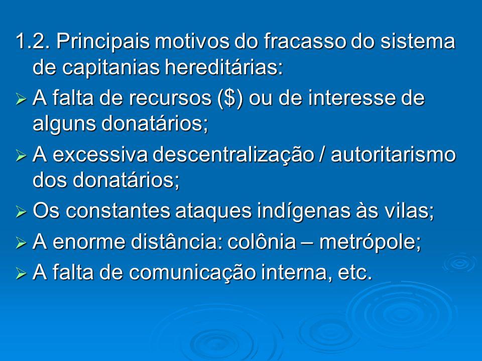 1.2. Principais motivos do fracasso do sistema de capitanias hereditárias:  A falta de recursos ($) ou de interesse de alguns donatários;  A excessi