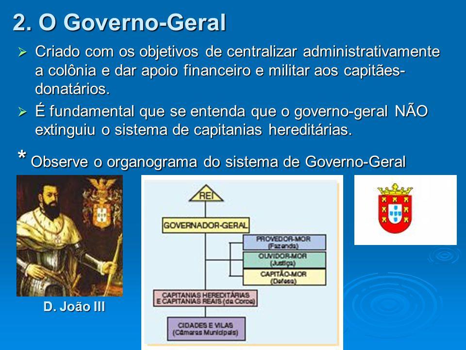2. O Governo-Geral  Criado com os objetivos de centralizar administrativamente a colônia e dar apoio financeiro e militar aos capitães- donatários. 