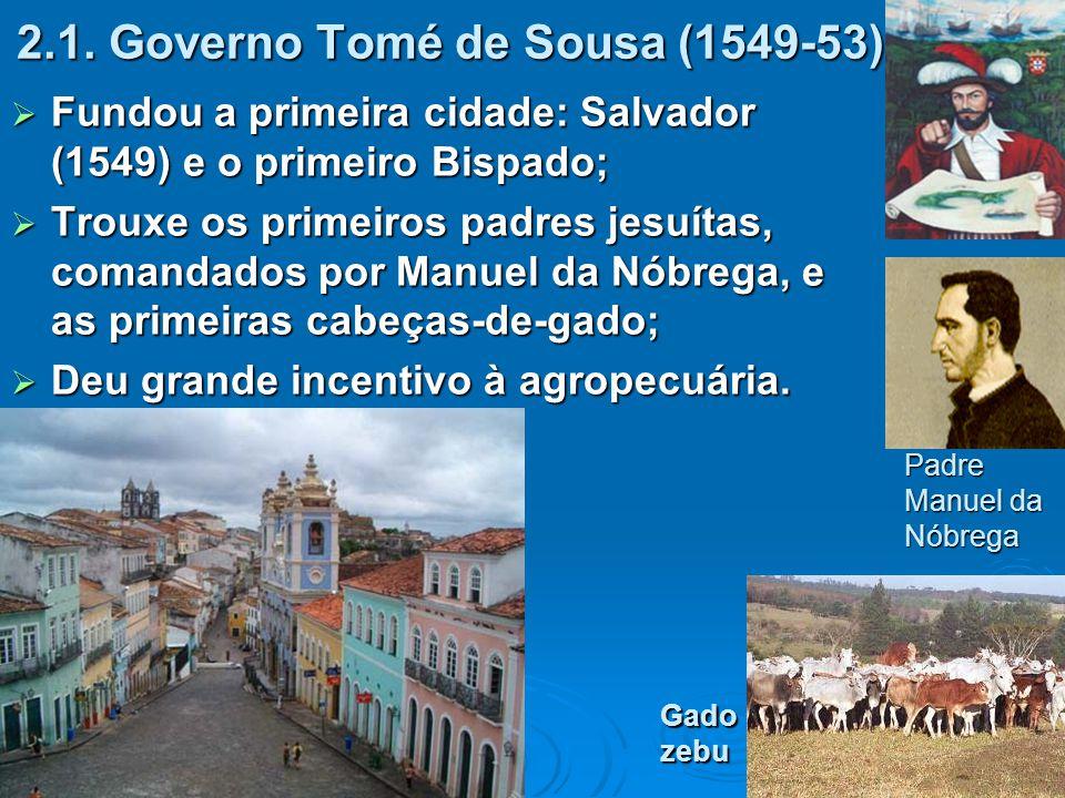 2.1. Governo Tomé de Sousa (1549-53)  Fundou a primeira cidade: Salvador (1549) e o primeiro Bispado;  Trouxe os primeiros padres jesuítas, comandad