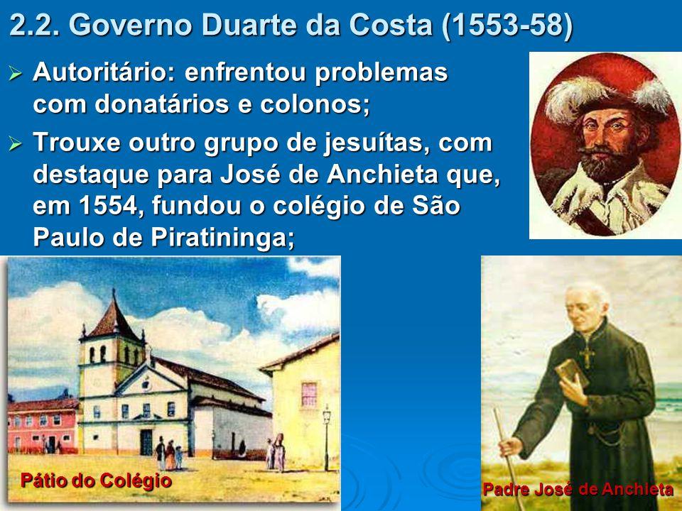 2.2. Governo Duarte da Costa (1553-58)  Autoritário: enfrentou problemas com donatários e colonos;  Trouxe outro grupo de jesuítas, com destaque par