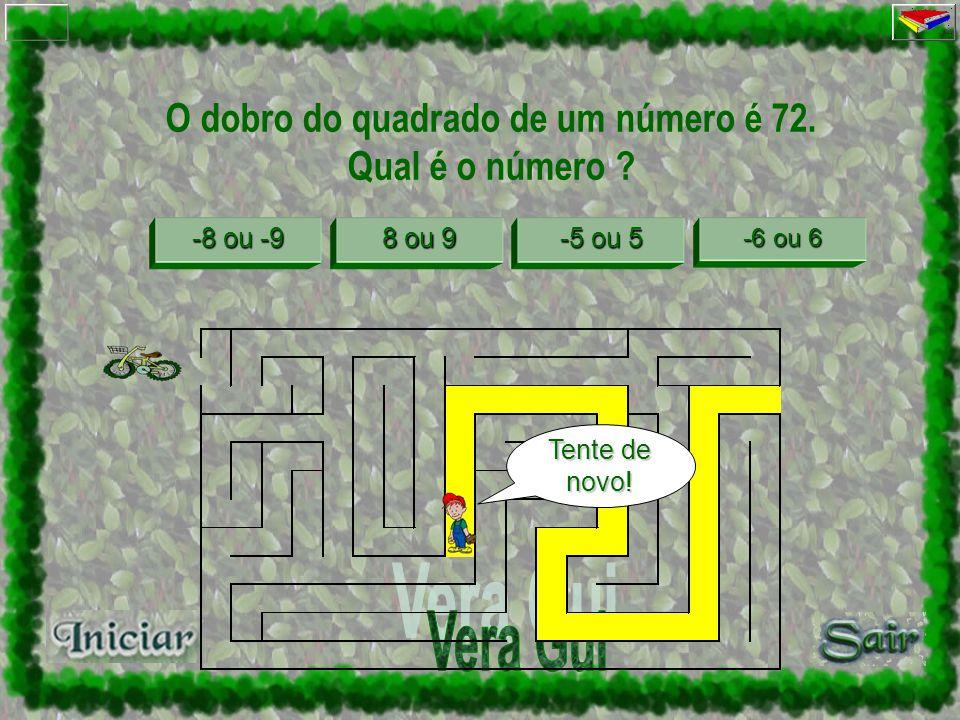 O dobro do quadrado de um número é 72. Qual é o número ? -8 ou -9 -8 ou -9 8 ou 9 8 ou 9 -5 ou 5 -5 ou 5 -6 ou 6 -6 ou 6