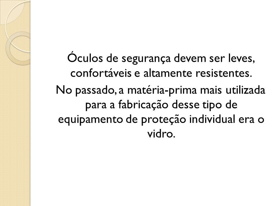 Óculos de segurança devem ser leves, confortáveis e altamente resistentes. No passado, a matéria-prima mais utilizada para a fabricação desse tipo de