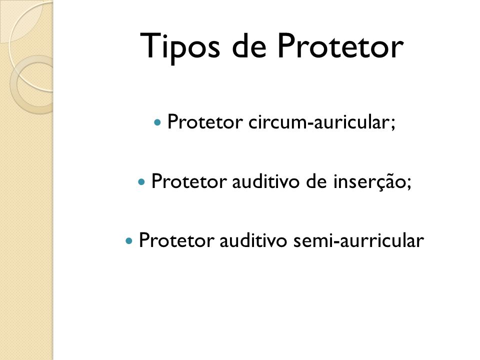 Tipos de Protetor Protetor circum-auricular; Protetor auditivo de inserção; Protetor auditivo semi-aurricular