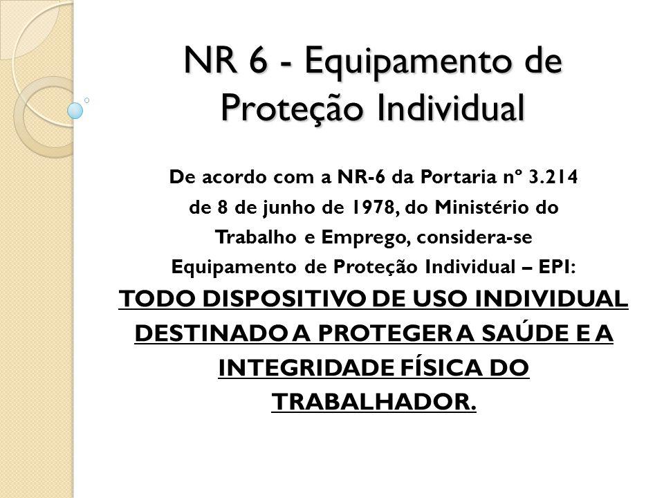 NR 6 - Equipamento de Proteção Individual De acordo com a NR-6 da Portaria nº 3.214 de 8 de junho de 1978, do Ministério do Trabalho e Emprego, consid