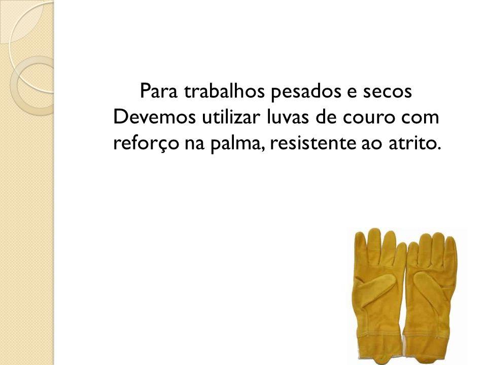 Para trabalhos pesados e secos Devemos utilizar luvas de couro com reforço na palma, resistente ao atrito.
