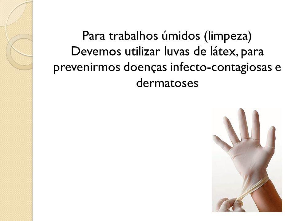Para trabalhos úmidos (limpeza) Devemos utilizar luvas de látex, para prevenirmos doenças infecto-contagiosas e dermatoses