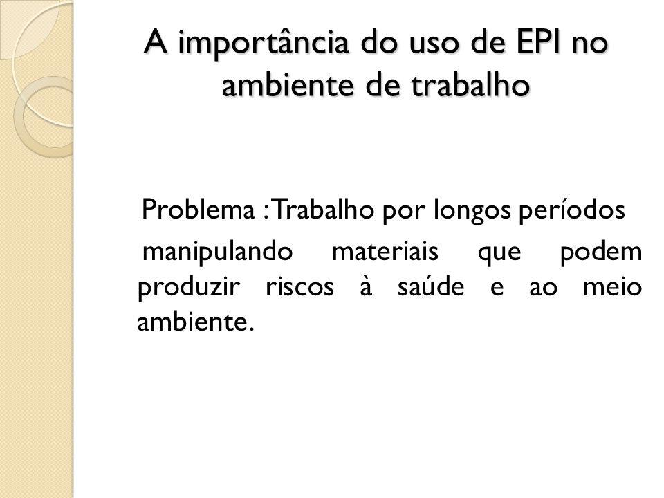 A importância do uso de EPI no ambiente de trabalho Problema : Trabalho por longos períodos manipulando materiais que podem produzir riscos à saúde e