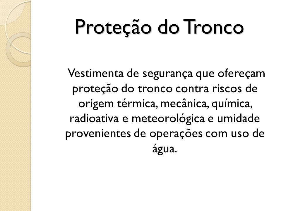 Proteção do Tronco Vestimenta de segurança que ofereçam proteção do tronco contra riscos de origem térmica, mecânica, química, radioativa e meteorológ