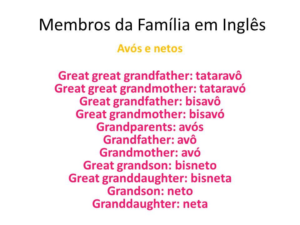 Membros da Família em Inglês Avós e netos Great great grandfather: tataravô Great great grandmother: tataravó Great grandfather: bisavô Great grandmot