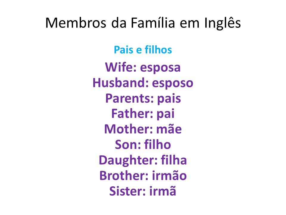 Membros da Família em Inglês Pais e filhos Wife: esposa Husband: esposo Parents: pais Father: pai Mother: mãe Son: filho Daughter: filha Brother: irmã