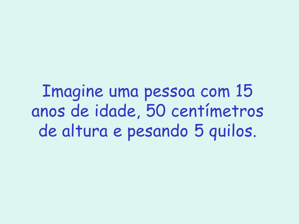 Imagine uma pessoa com 15 anos de idade, 50 centímetros de altura e pesando 5 quilos.
