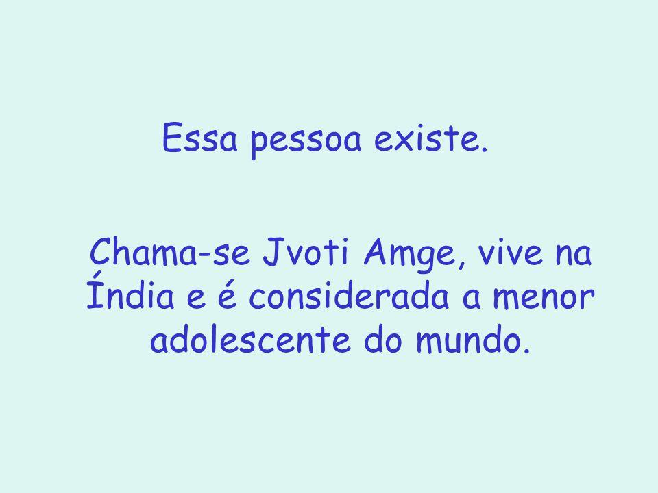 Essa pessoa existe. Chama-se Jvoti Amge, vive na Índia e é considerada a menor adolescente do mundo.