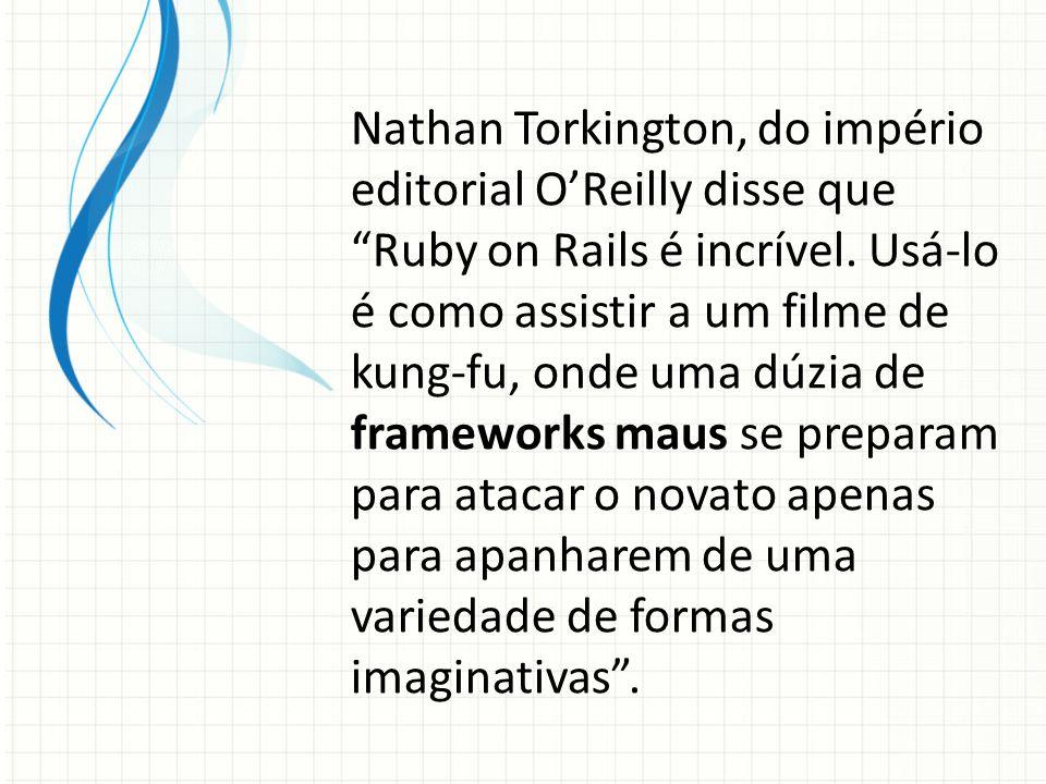 """Nathan Torkington, do império editorial O'Reilly disse que """"Ruby on Rails é incrível. Usá-lo é como assistir a um filme de kung-fu, onde uma dúzia de"""