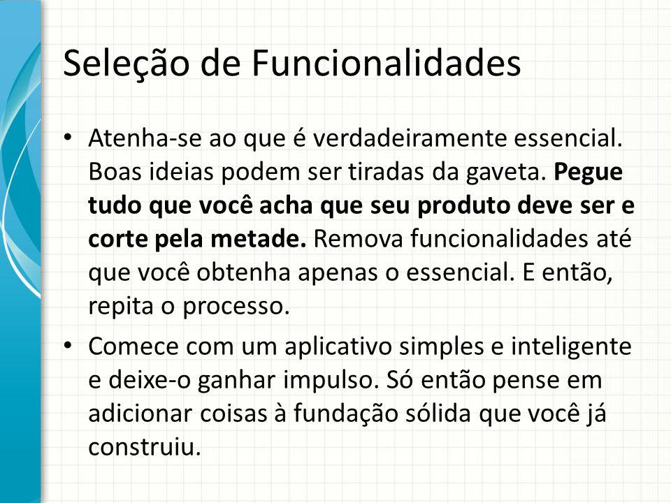 Seleção de Funcionalidades Atenha-se ao que é verdadeiramente essencial. Boas ideias podem ser tiradas da gaveta. Pegue tudo que você acha que seu pro