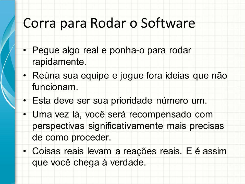Corra para Rodar o Software Pegue algo real e ponha-o para rodar rapidamente. Reúna sua equipe e jogue fora ideias que não funcionam. Esta deve ser su