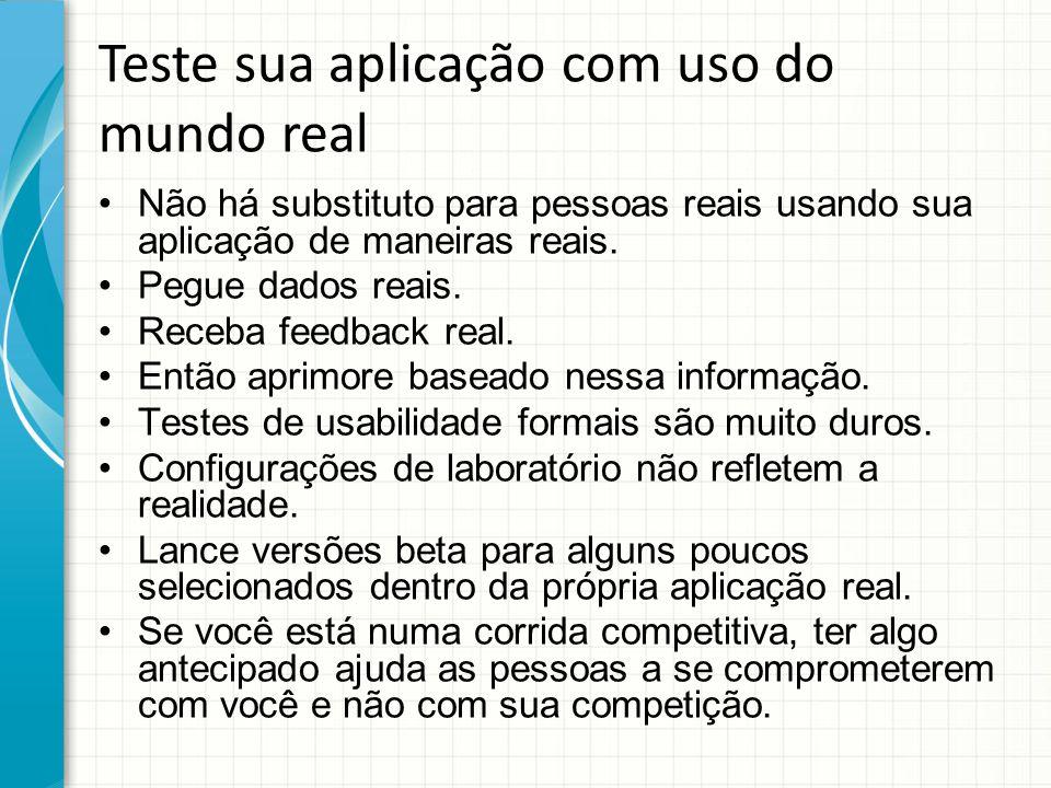 Teste sua aplicação com uso do mundo real Não há substituto para pessoas reais usando sua aplicação de maneiras reais.