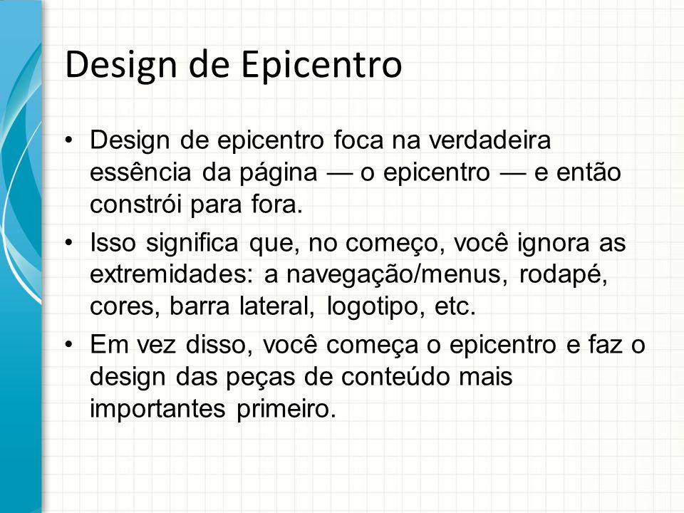 Design de Epicentro Design de epicentro foca na verdadeira essência da página — o epicentro — e então constrói para fora. Isso significa que, no começ