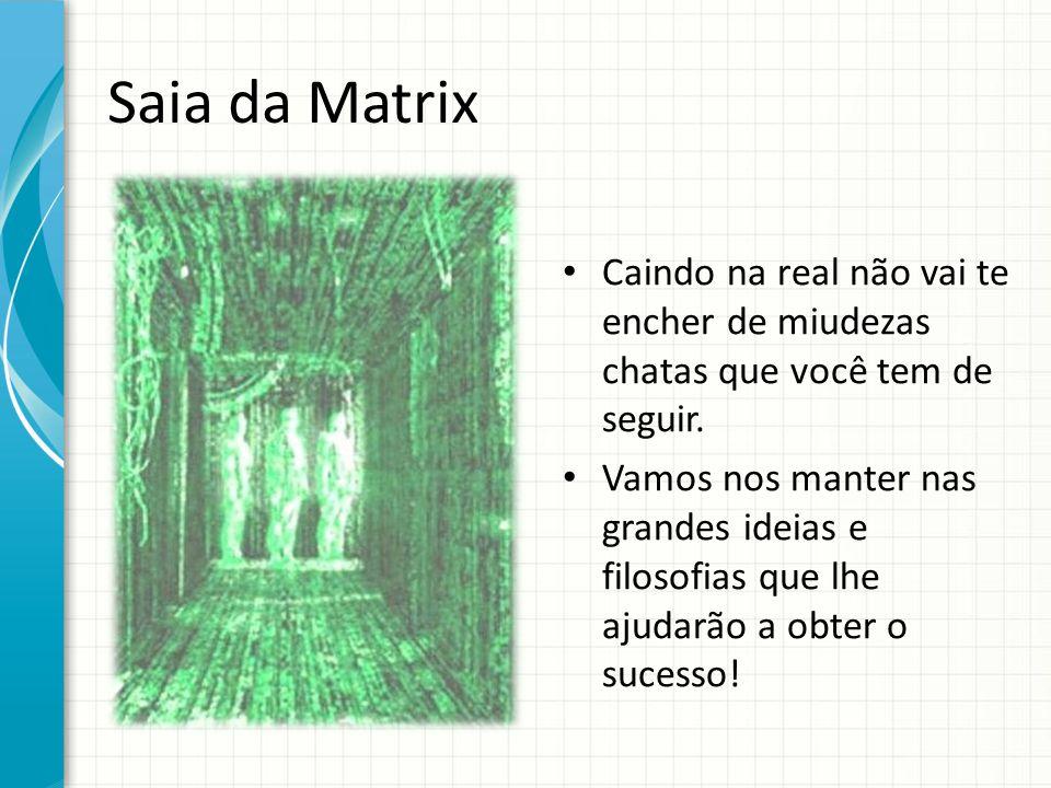 Saia da Matrix Caindo na real não vai te encher de miudezas chatas que você tem de seguir. Vamos nos manter nas grandes ideias e filosofias que lhe aj