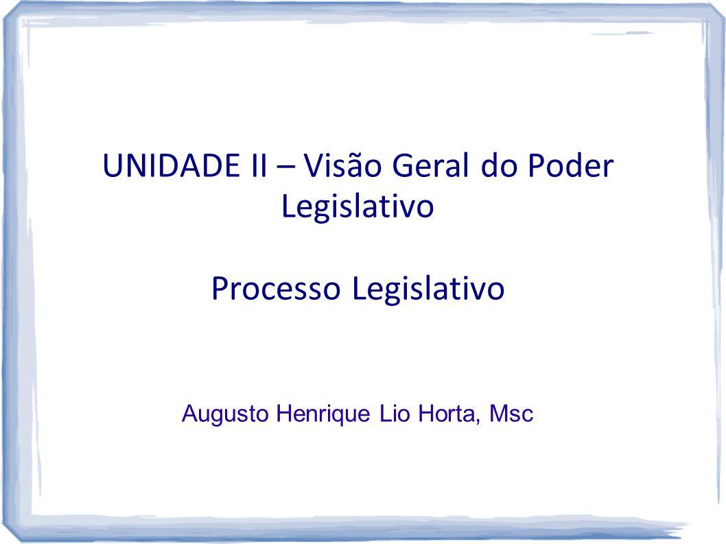 UNIDADE II – Visão Geral do Poder Legislativo Processo Legislativo Augusto Henrique Lio Horta, Msc