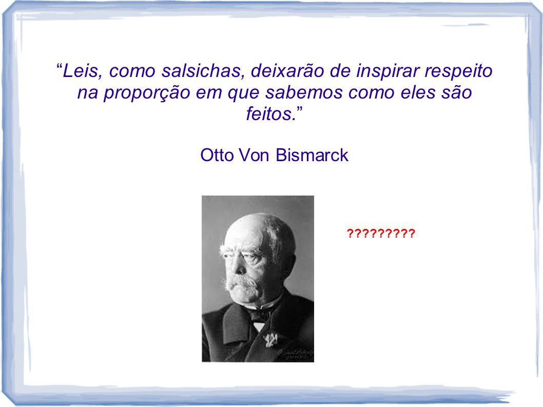 Leis, como salsichas, deixarão de inspirar respeito na proporção em que sabemos como eles são feitos. Otto Von Bismarck ?????????
