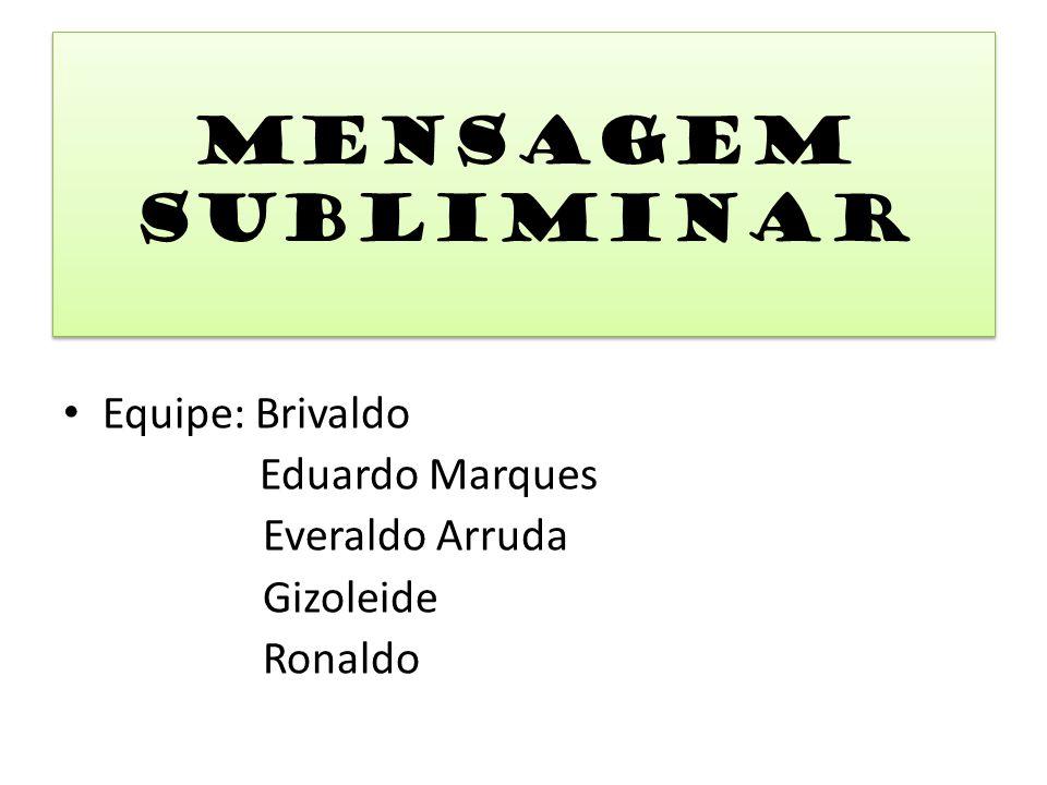 Equipe: Brivaldo Eduardo Marques Everaldo Arruda Gizoleide Ronaldo Mensagem Subliminar