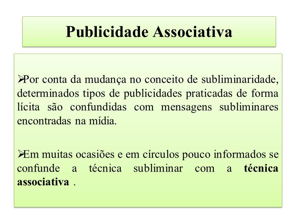 Publicidade Associativa  Por conta da mudança no conceito de subliminaridade, determinados tipos de publicidades praticadas de forma lícita são confundidas com mensagens subliminares encontradas na mídia.