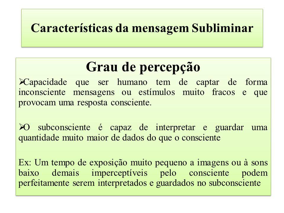 Características da mensagem Subliminar Grau de percepção  Capacidade que ser humano tem de captar de forma inconsciente mensagens ou estímulos muito