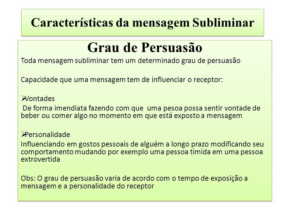 Características da mensagem Subliminar Grau de Persuasão Toda mensagem subliminar tem um determinado grau de persuasão Capacidade que uma mensagem tem