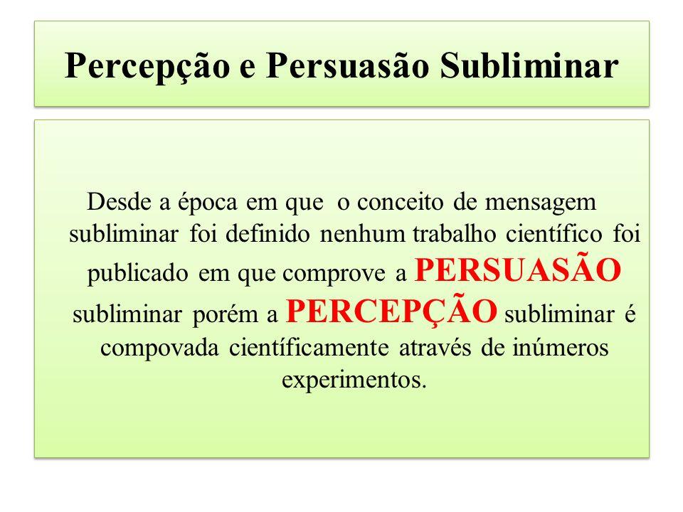 Percepção e Persuasão Subliminar Desde a época em que o conceito de mensagem subliminar foi definido nenhum trabalho científico foi publicado em que comprove a PERSUASÃO subliminar porém a PERCEPÇÃO subliminar é compovada científicamente através de inúmeros experimentos.