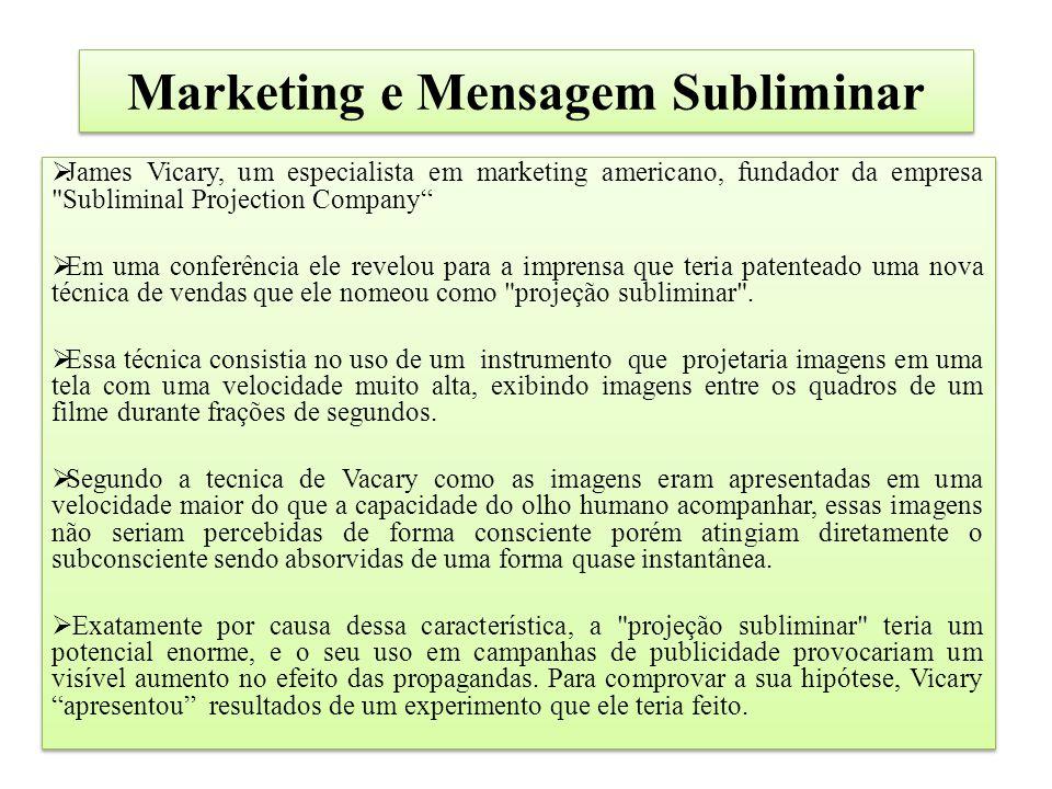Marketing e Mensagem Subliminar  James Vicary, um especialista em marketing americano, fundador da empresa