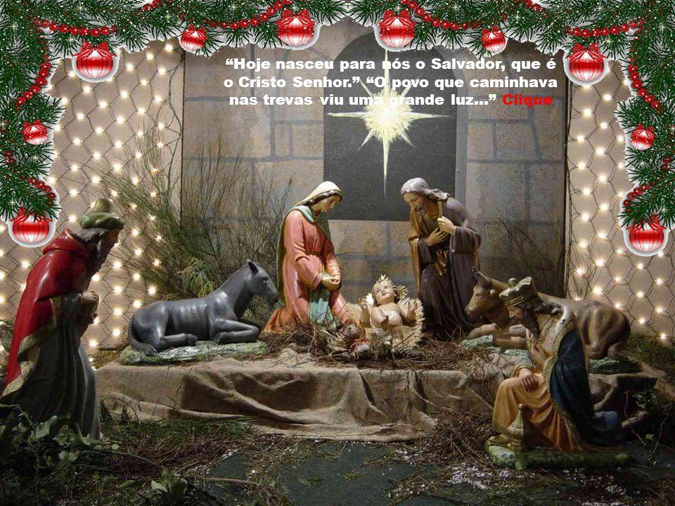Hoje nasceu para nós o Salvador, que é o Cristo Senhor. O povo que caminhava nas trevas viu uma grande luz... Clique