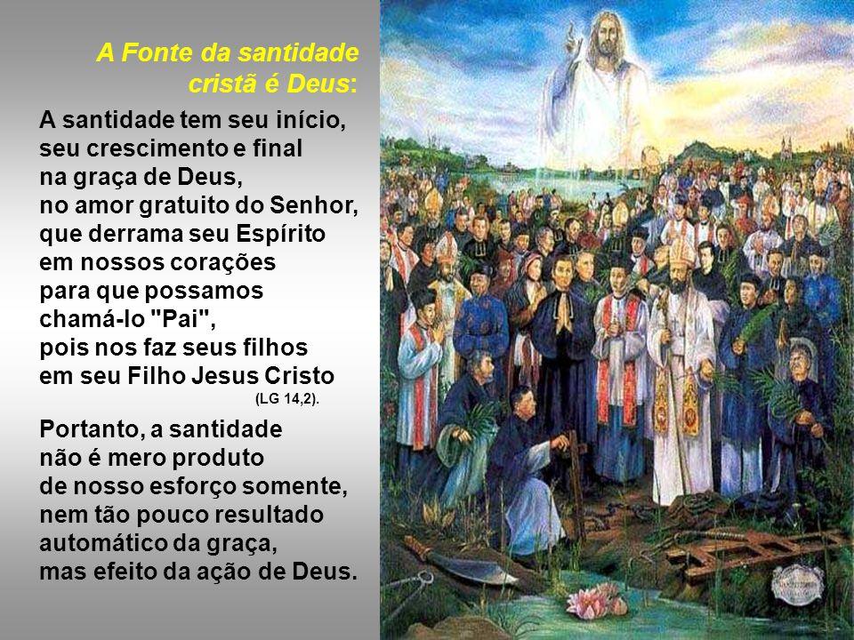 A Fonte da santidade cristã é Deus: A santidade tem seu início, seu crescimento e final na graça de Deus, no amor gratuito do Senhor, que derrama seu Espírito em nossos corações para que possamos chamá-lo Pai , pois nos faz seus filhos em seu Filho Jesus Cristo (LG 14,2).