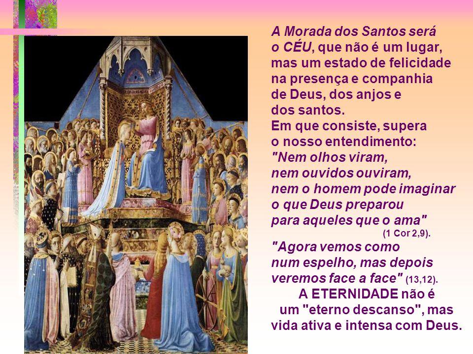 A Morada dos Santos será o CÉU, que não é um lugar, mas um estado de felicidade na presença e companhia de Deus, dos anjos e dos santos.