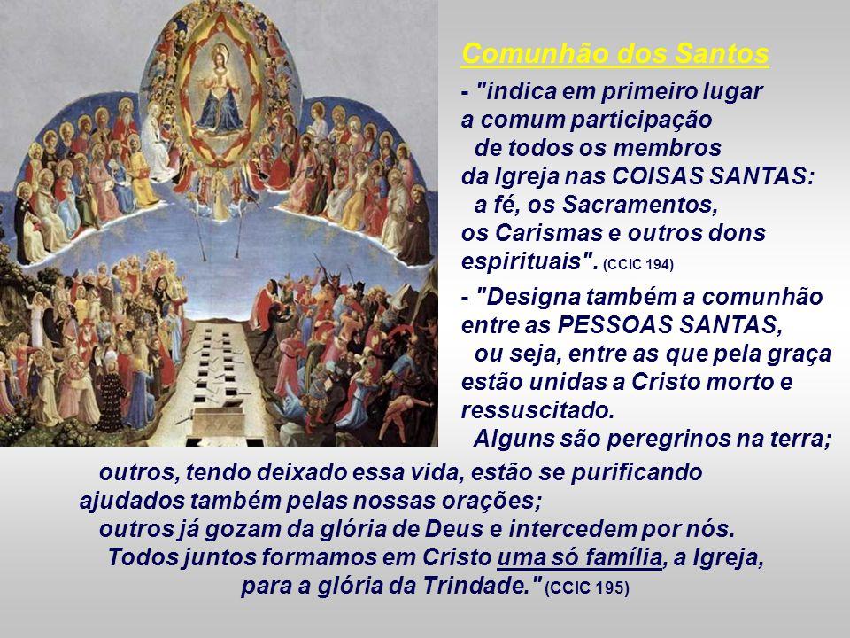 Comunhão dos Santos - indica em primeiro lugar a comum participação de todos os membros da Igreja nas COISAS SANTAS: a fé, os Sacramentos, os Carismas e outros dons espirituais .