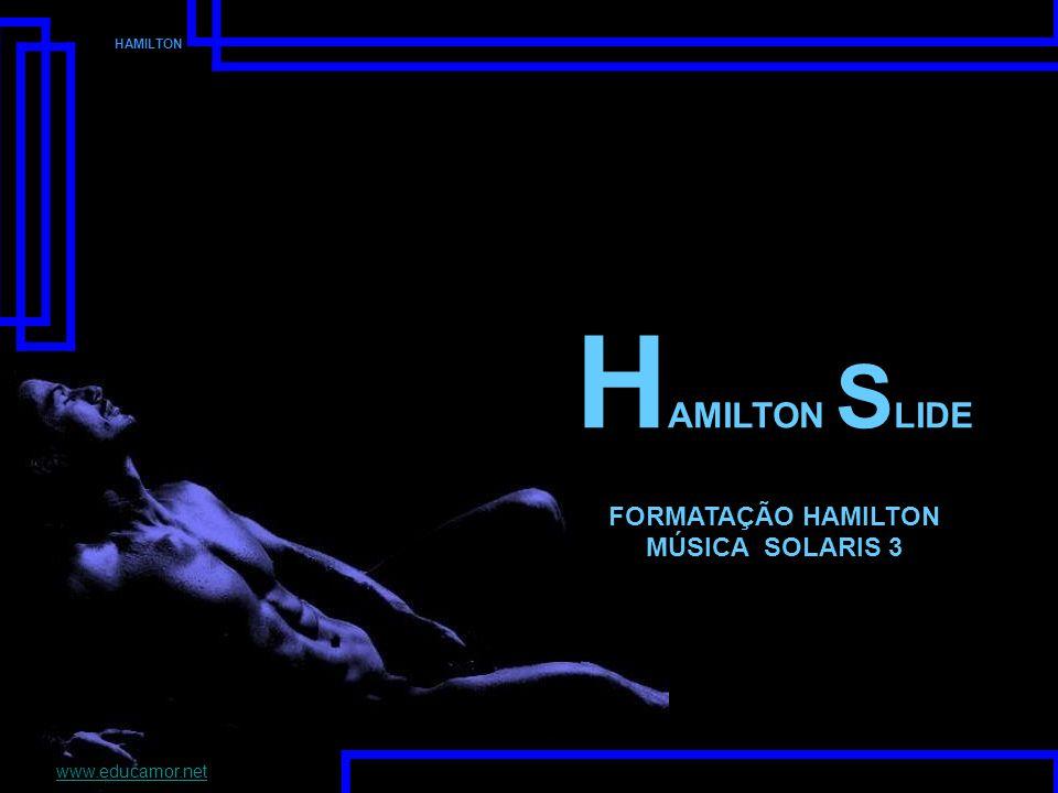 HAMILTON H AMILTON S LIDE FORMATAÇÃO HAMILTON MÚSICA SOLARIS 3 www.educamor.net