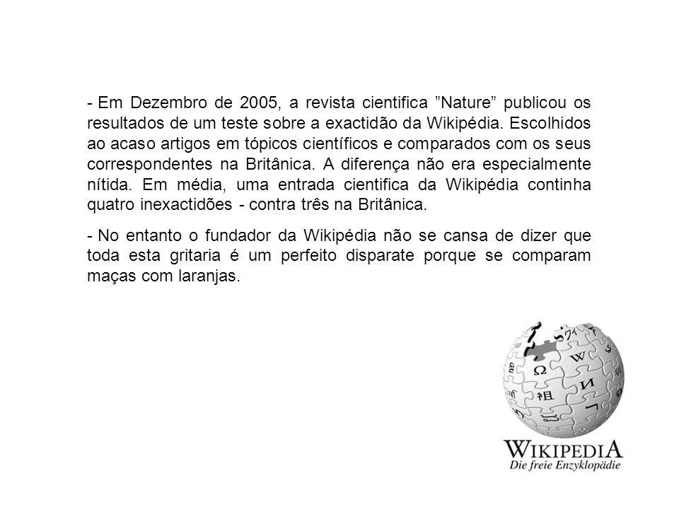 """- Em Dezembro de 2005, a revista cientifica """"Nature"""" publicou os resultados de um teste sobre a exactidão da Wikipédia. Escolhidos ao acaso artigos em"""