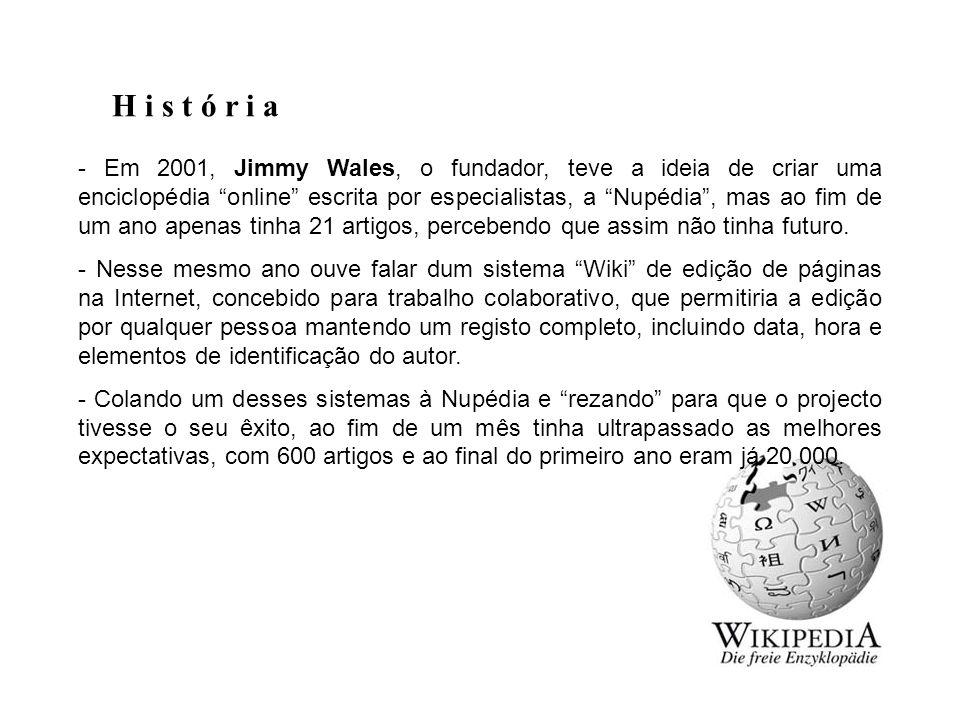 H i s t ó r i a - Em 2001, Jimmy Wales, o fundador, teve a ideia de criar uma enciclopédia online escrita por especialistas, a Nupédia , mas ao fim de um ano apenas tinha 21 artigos, percebendo que assim não tinha futuro.