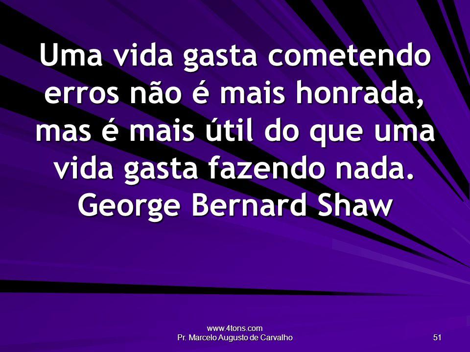 www.4tons.com Pr. Marcelo Augusto de Carvalho 51 Uma vida gasta cometendo erros não é mais honrada, mas é mais útil do que uma vida gasta fazendo nada