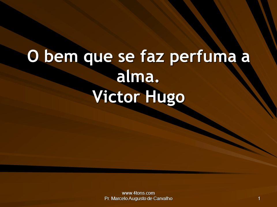 www.4tons.com Pr. Marcelo Augusto de Carvalho 1 O bem que se faz perfuma a alma. Victor Hugo