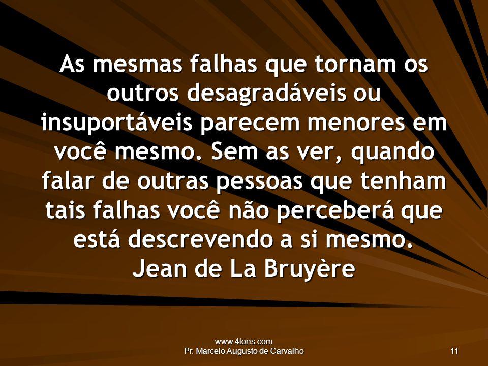 www.4tons.com Pr. Marcelo Augusto de Carvalho 11 As mesmas falhas que tornam os outros desagradáveis ou insuportáveis parecem menores em você mesmo. S