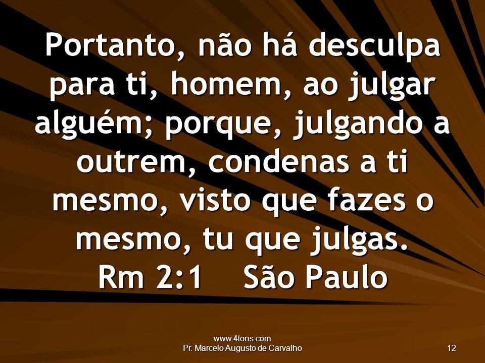 www.4tons.com Pr. Marcelo Augusto de Carvalho 12 Portanto, não há desculpa para ti, homem, ao julgar alguém; porque, julgando a outrem, condenas a ti